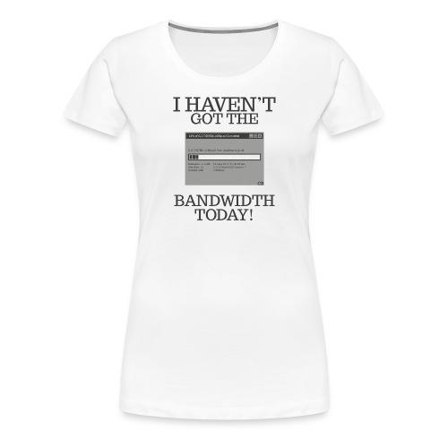 I haven't got the bandwidth - Women's Premium T-Shirt