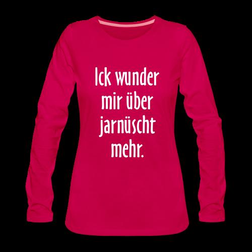 Ick wunder mir über jarnüscht mehr Berlin Sprüche Langarmshirt - Frauen Premium Langarmshirt