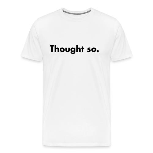 thought so. - Männer Premium T-Shirt