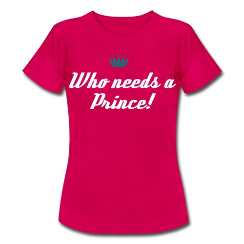 Who Needs A Prince - Frauen T-Shirt
