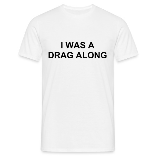 I WAS A DRAG ALONG - Men's T-Shirt