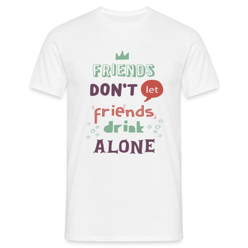 Friends don't let friends drink alone - Men's T-Shirt