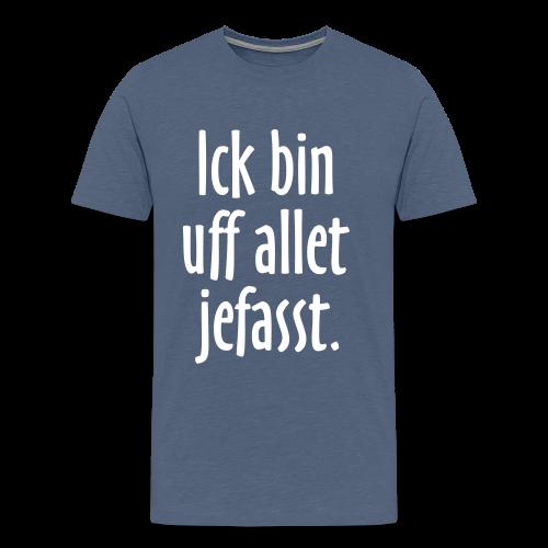 Ick bin uff allet jefasst Berlin T-Shirt (S-5XL) - Männer Premium T-Shirt