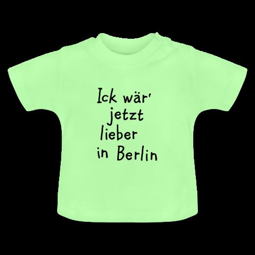 Ick wär' jetzt lieber in Berlin Baby T-Shirt - Baby T-Shirt
