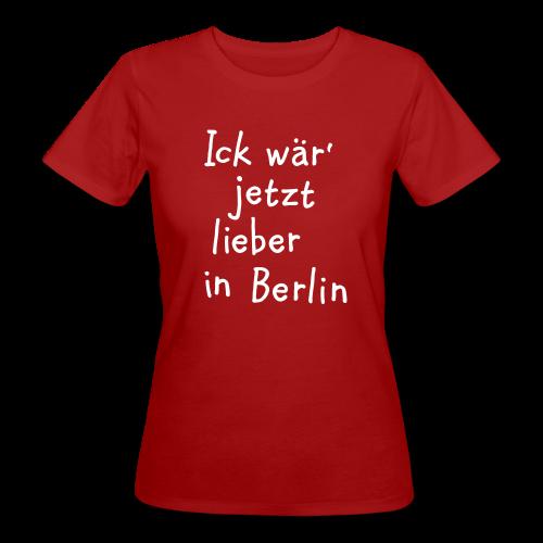 Ick wär' jetzt lieber in Berlin Bio T-Shirt - Frauen Bio-T-Shirt