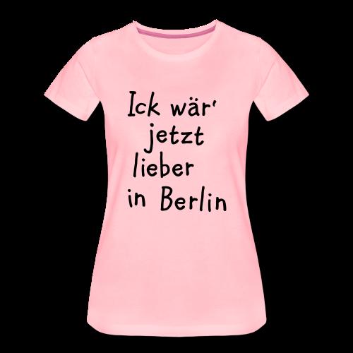 Ick wär' jetzt lieber in Berlin S-3XL T-Shirt - Frauen Premium T-Shirt