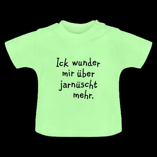 Ick wunder mir über jarnüscht mehr - Berlin Baby T-Shirt - Baby T-Shirt