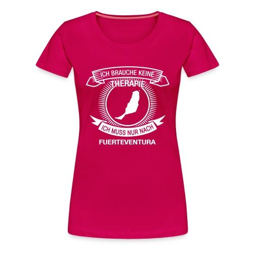 Ich brauche keine Therapie. Muss nach Fuerteventura - Frauen Premium T-Shirt