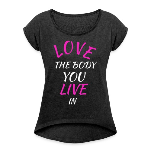Love the body you live in  - Frauen T-Shirt mit gerollten Ärmeln