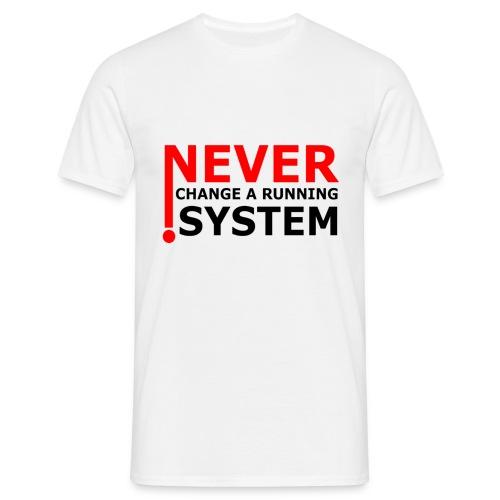 NEVER! CHANGE A RUNNING SYSTEM!! T-Shirt - Männer T-Shirt