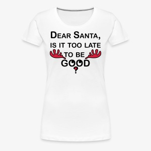 Dear Santa, is it too late to be GOOD? witzig lustig T-Shirt - Frauen Premium T-Shirt