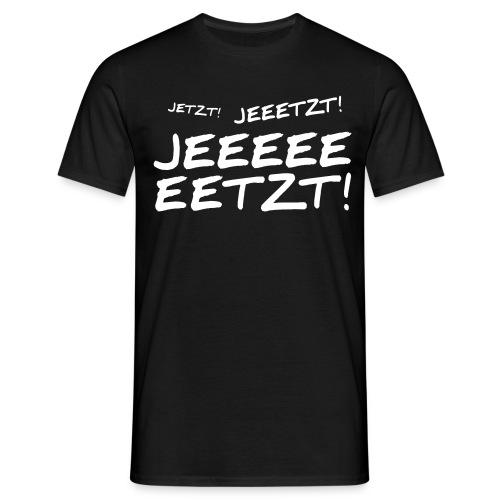 Jetzt jetzt jetzt! - Männer T-Shirt