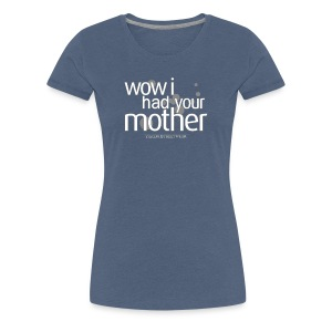wow I had your mother - Frauen Premium T-Shirt