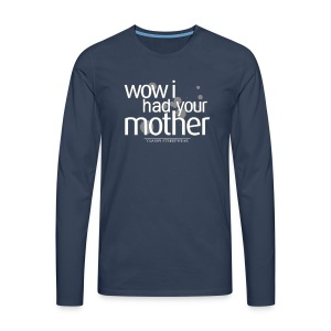 wow I had your mother - Männer Premium Langarmshirt