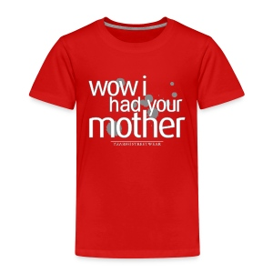 wow I had your mother - Kinder Premium T-Shirt
