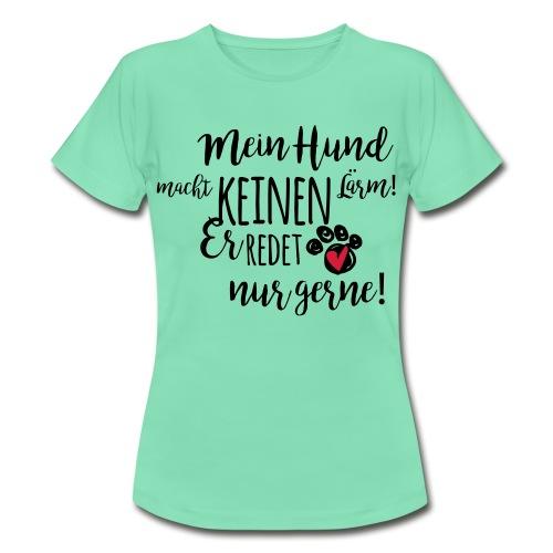 Mein Hund macht keinen Lärm! - Frauen T-Shirt