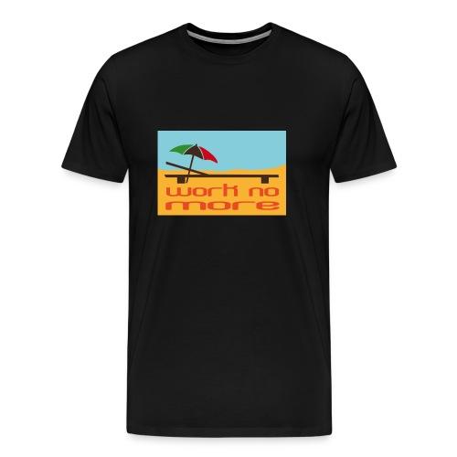 Work no more - Männer Premium T-Shirt