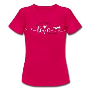 All you need is love and a dog - Frauen T-Shirt