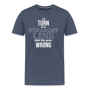 A turn is a straight line that has gone wrong - T-shirt Premium Homme