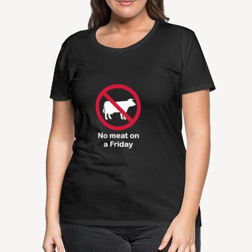 NO MEAT ON A FRIDAY - Women's Premium T-Shirt