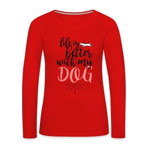 life is better with my dog! - Frauen Premium Langarmshirt