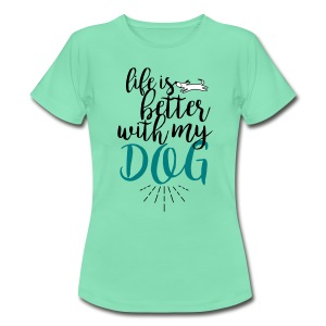 life is better with my dog! - Frauen T-Shirt