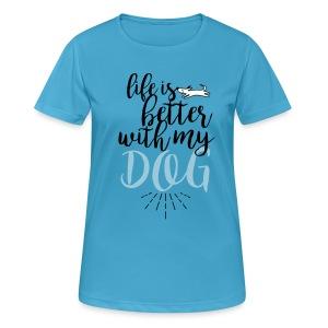 life is better with my dog! - Frauen T-Shirt atmungsaktiv