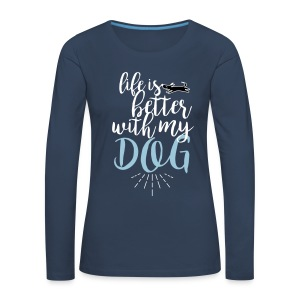 Life is better with my dog - Frauen Premium Langarmshirt