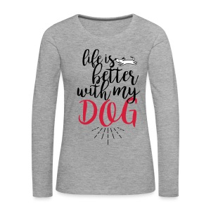 Life is better with my dog - Frauen Premium Langarmshirt