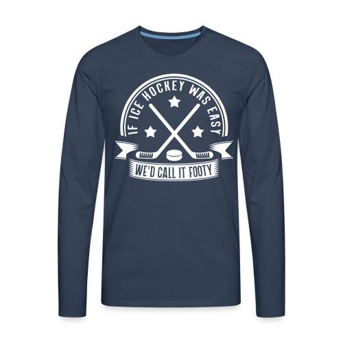 If Ice Hockey Was Easy We'd Call it Footy Men's Long Sleeve T-Shirt - Men's Premium Longsleeve Shirt