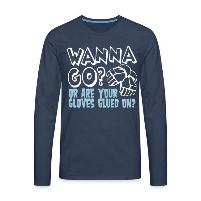 Wanna Go? Or Are Your Gloves Glued On? Men's Long Sleeve T-Shirt