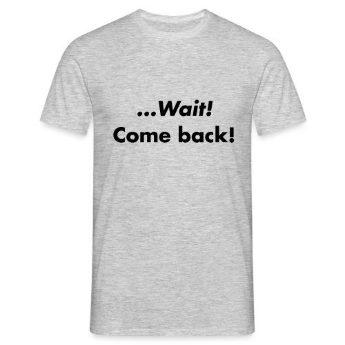 ...Wait, Come back! - Men's T-Shirt