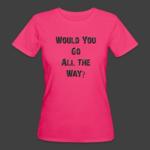 Would You Go All The Way? - Women's Organic T-shirt