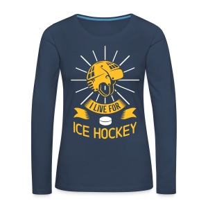 I Live For Ice Hockey Woman's Long Sleeve T-Shirt - Women's Premium Longsleeve Shirt