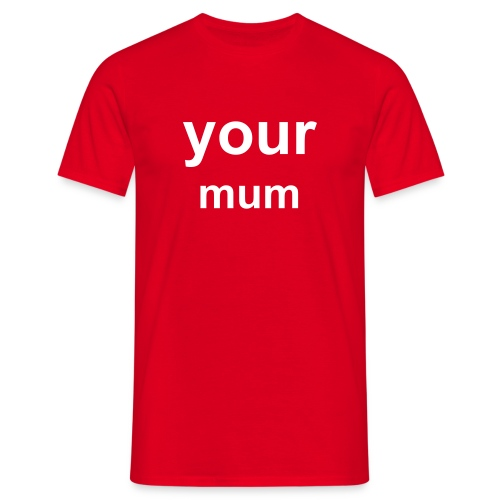 Your Mum T-Shirt - Men's T-Shirt