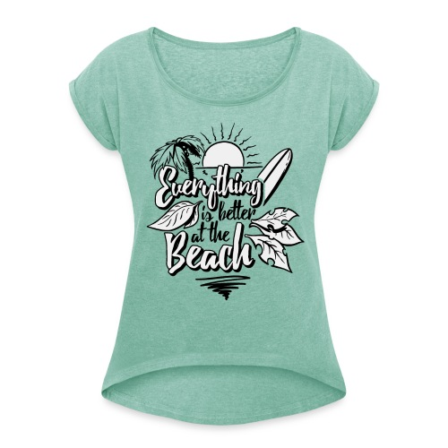 Everything is better at the beach - Frauen T-Shirt mit gerollten Ärmeln