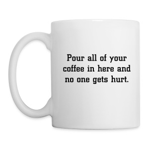 Pour all your coffee in here and no one gets hurt. - Mug