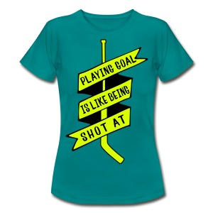 Playing Goal is Like Being Shot At Women's T-Shirt - Women's T-Shirt