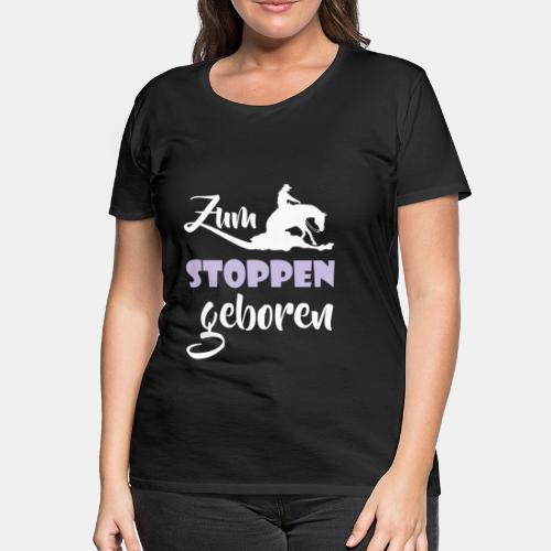 Zum stoppen geboren - Frauen Premium T-Shirt