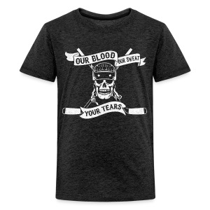 Our Blood, Our Sweat, Your Tears Teenager's T-Shirt - Teenage Premium T-Shirt