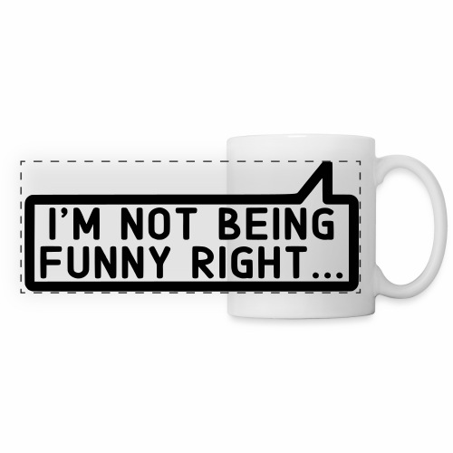 I'm Not Being Funny Right Mug - Panoramic Mug
