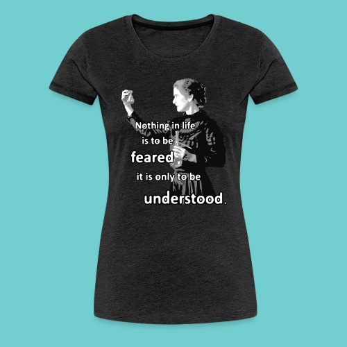 Girlie-Shirt: Curie - Nothing in live is to be feared - Frauen Premium T-Shirt