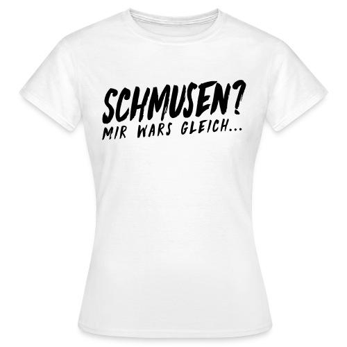 [Girls] Schmusen? Mir wars gleich! - Frauen T-Shirt