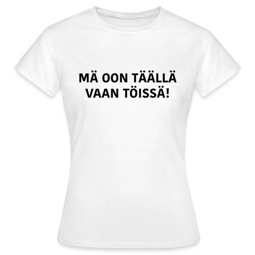 Mä oon täällä vaan töissä - Naisten T-Paita - Naisten t-paita