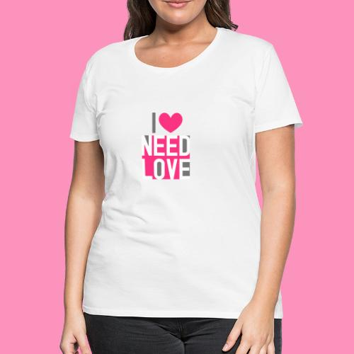 I need love - Frauen Premium T-Shirt
