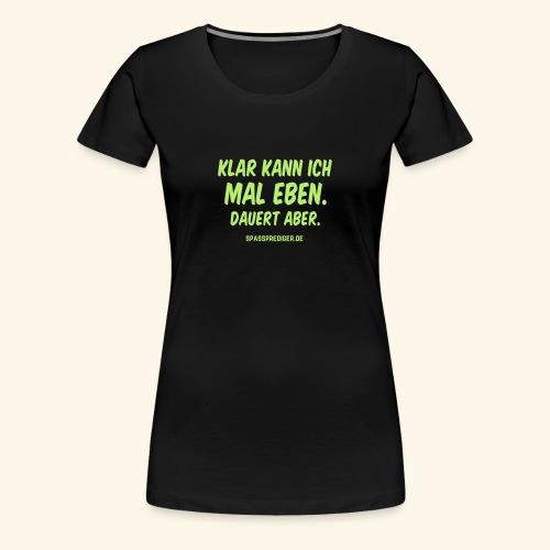 mal eben - Frauen Premium T-Shirt