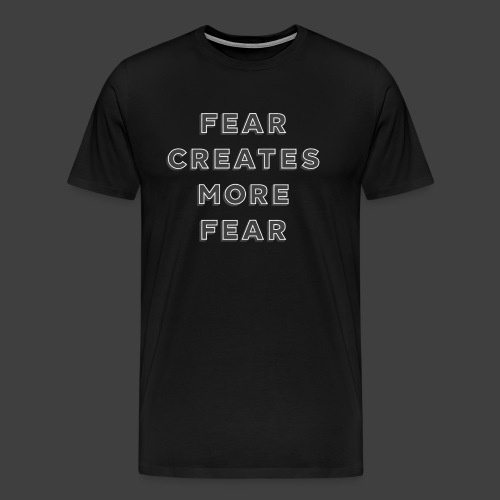 Fear Creates More Fear - Men's Premium T-Shirt