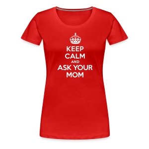 Keep calm and ask you mom - Vrouwen Premium T-shirt