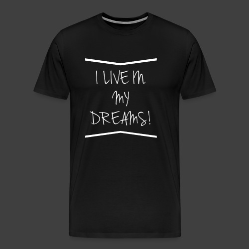I live in my dreams! - Men's Premium T-Shirt