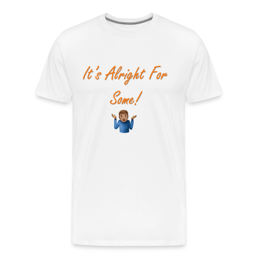 It's Alright for some (Mens) - Men's Premium T-Shirt